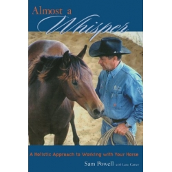 Almost A Whisper - A Holistic Approach To Working With Your Horse - Horse Book by Sam Powell with Lane Carter